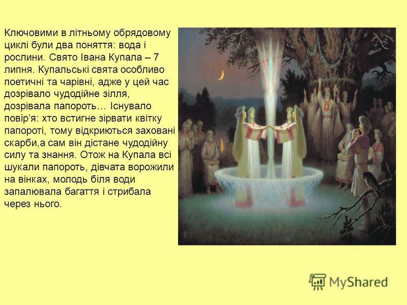 Ключовими в літньому обрядовому циклі були два поняття: вода і рослини. Свято Івана Купала – 7 липня. Купальські свята особливо поетичні та чарівні, адже у цей час дозрівало чудодійне зілля, дозрівала папороть… Існувало повіря: хто встигне зірвати кв
