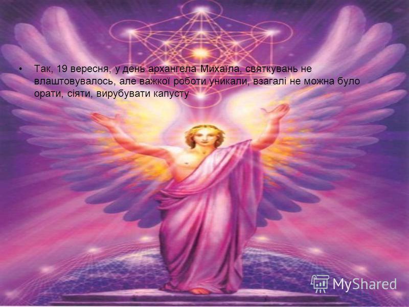Так, 19 вересня, у день архангела Михаїла, святкувань не влаштовувалось, але важкої роботи уникали, взагалі не можна було орати, сіяти, вирубувати капусту