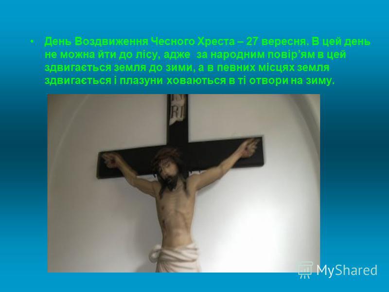 День Воздвиження Чесного Хреста – 27 вересня. В цей день не можна йти до лісу, адже за народним повірям в цей здвигається земля до зими, а в певних місцях земля здвигається і плазуни ховаються в ті отвори на зиму.