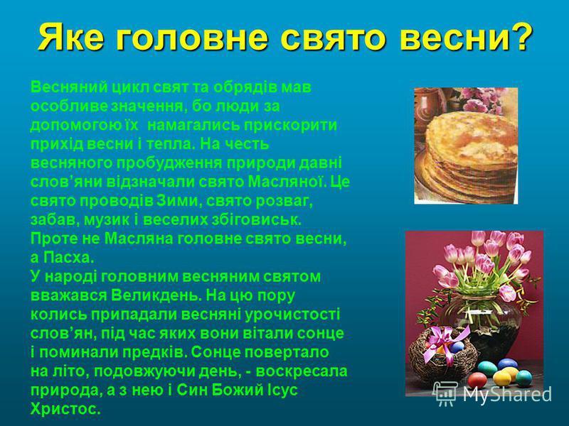 Яке головне свято весни? Весняний цикл свят та обрядів мав особливе значення, бо люди за допомогою їх намагались прискорити прихід весни і тепла. На честь весняного пробудження природи давні словяни відзначали свято Масляної. Це свято проводів Зими,