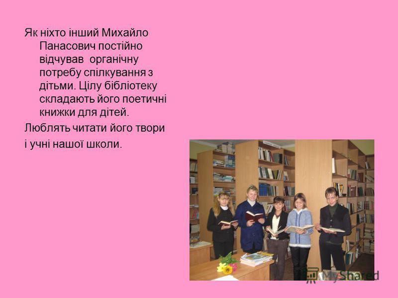 Як ніхто інший Михайло Панасович постійно відчував органічну потребу спілкування з дітьми. Цілу бібліотеку складають його поетичні книжки для дітей. Люблять читати його твори і учні нашої школи.