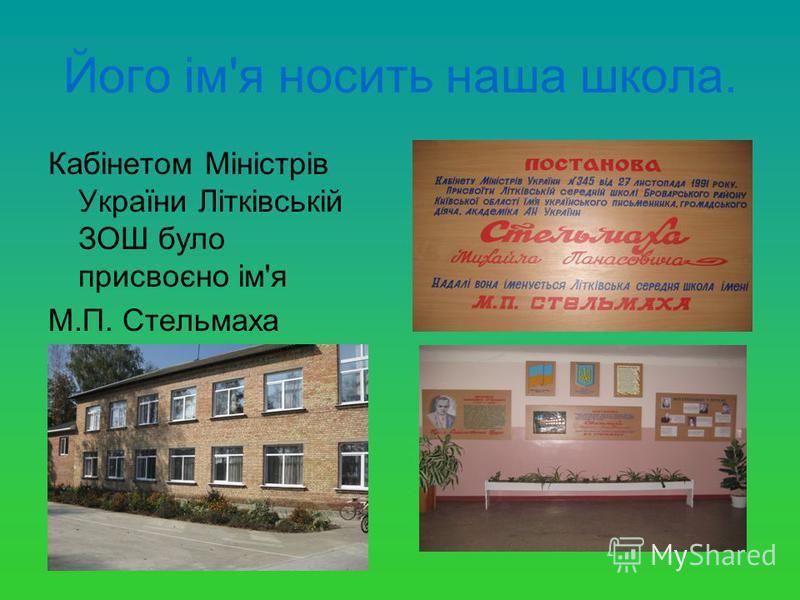 Його ім'я носить наша школа. Кабінетом Міністрів України Літківській ЗОШ було присвоєно ім'я М.П. Стельмаха