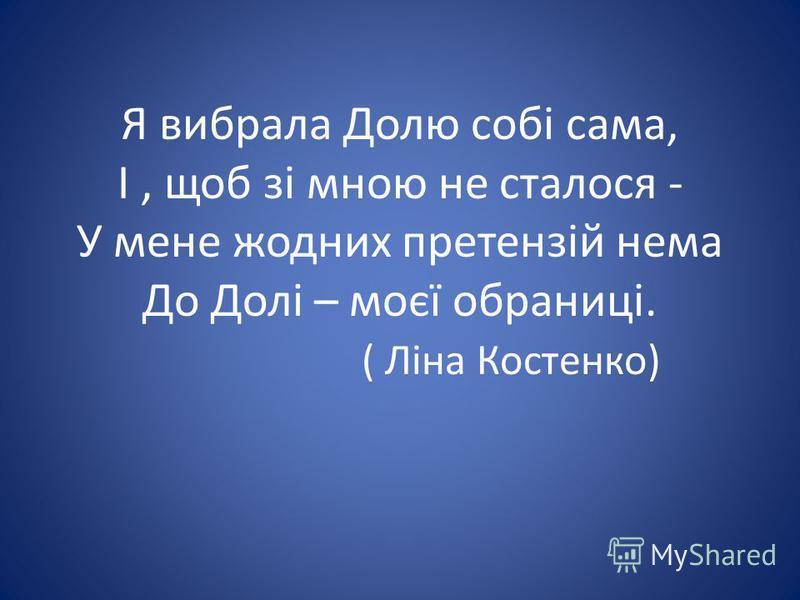 Я вибрала Долю собі сама, І, щоб зі мною не сталося - У мене жодних претензій нема До Долі – моєї обраниці. ( Ліна Костенко)
