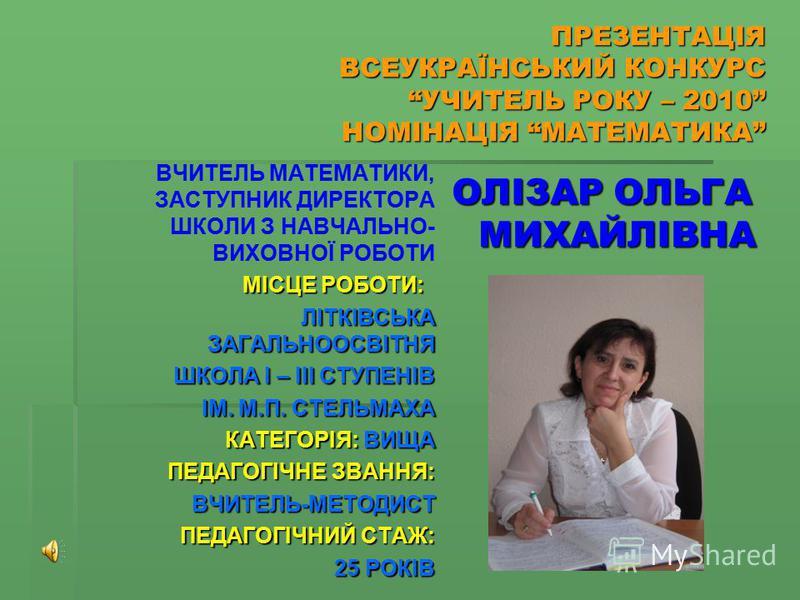 ПРЕЗЕНТАЦІЯ ВСЕУКРАЇНСЬКИЙ КОНКУРС УЧИТЕЛЬ РОКУ – 2010 НОМІНАЦІЯ МАТЕМАТИКА ВЧИТЕЛЬ МАТЕМАТИКИ, ЗАСТУПНИК ДИРЕКТОРА ШКОЛИ З НАВЧАЛЬНО- ВИХОВНОЇ РОБОТИ МІСЦЕ РОБОТИ: МІСЦЕ РОБОТИ: ЛІТКІВСЬКА ЗАГАЛЬНООСВІТНЯ ЛІТКІВСЬКА ЗАГАЛЬНООСВІТНЯ ШКОЛА І – ІІІ СТУ