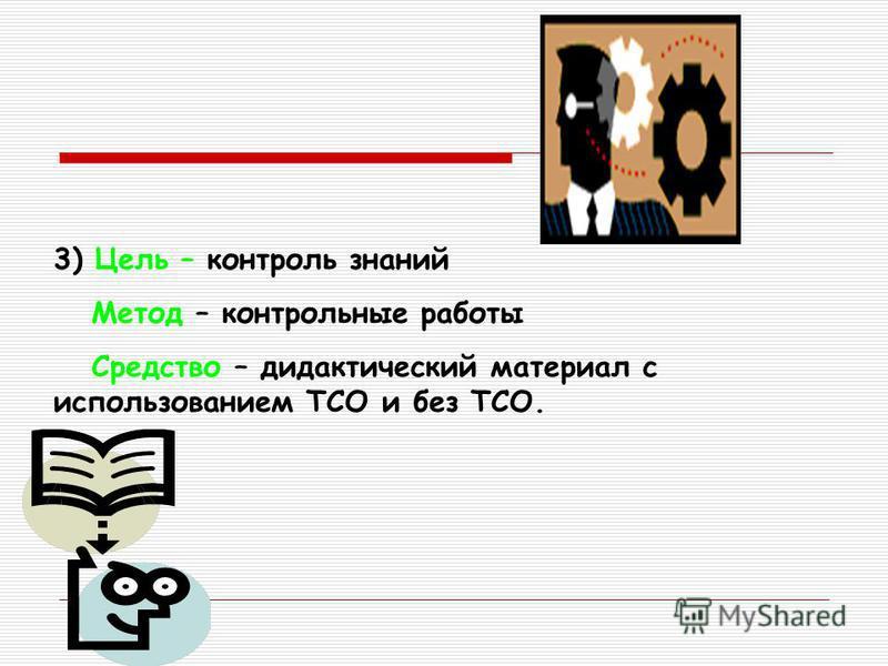 3) Цель – контроль знаний Метод – контрольные работы Средство – дидактический материал с использованием ТСО и без ТСО.