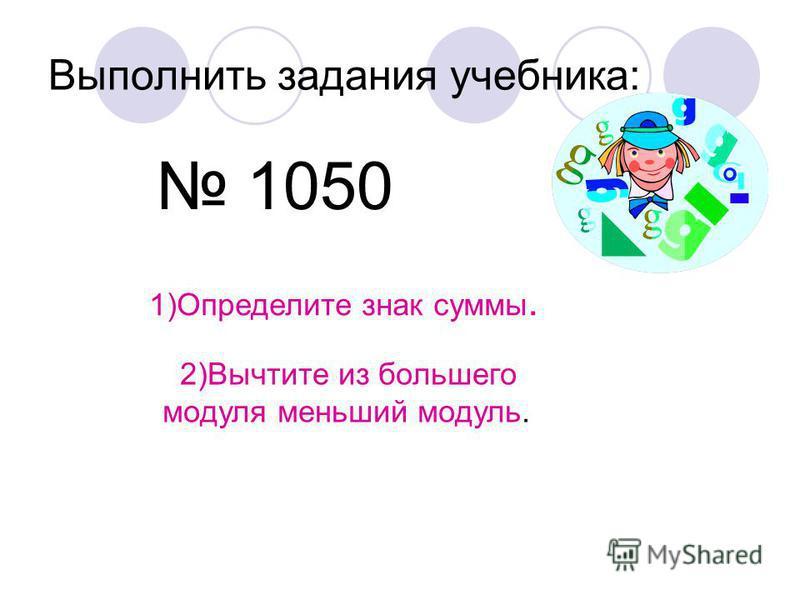 Выполнить задания учебника: 1050 1)Определите знак суммы. 2)Вычтите из большего модуля меньший модуль.