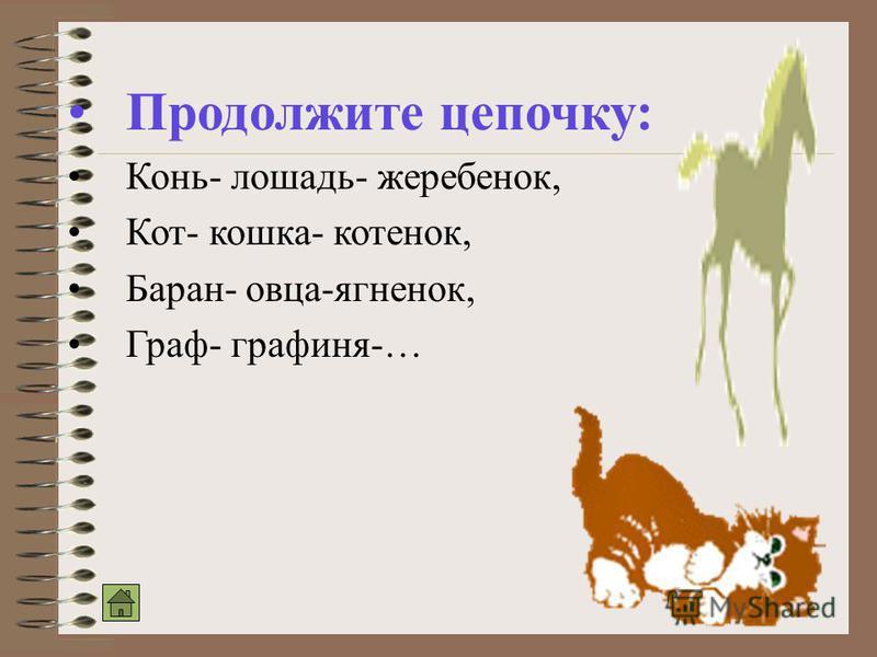 Продолжите цепочку: Конь- лошадь- жеребенок, Кот- кошка- котенок, Баран- овца-ягненок, Граф- графиня-…