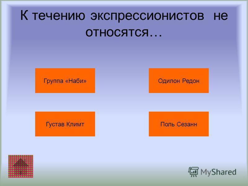 К течению экспрессионистов не относятся… Группа «Наби» Густав Климт Поль Сезанн Одилон Редон