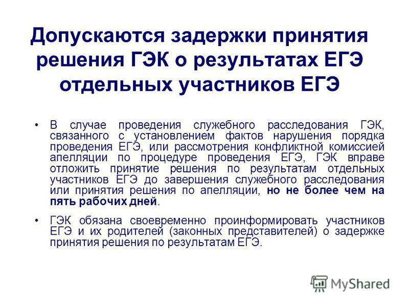 Допускаются задержки принятия решения ГЭК о результатах ЕГЭ отдельных участников ЕГЭ В случае проведения служебного расследования ГЭК, связанного с установлением фактов нарушения порядка проведения ЕГЭ, или рассмотрения конфликтной комиссией апелляци