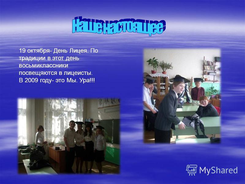 19 октября- День Лицея. По традиции в этот день восьмиклассники посвещяются в лицеисты. В 2009 году- это Мы. Ура!!!