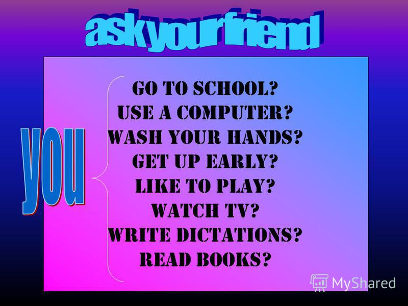 Go to school? uSe a computer? Wash your hands? Get up early? Like to play? Watch TV? Write dictations? Read books?