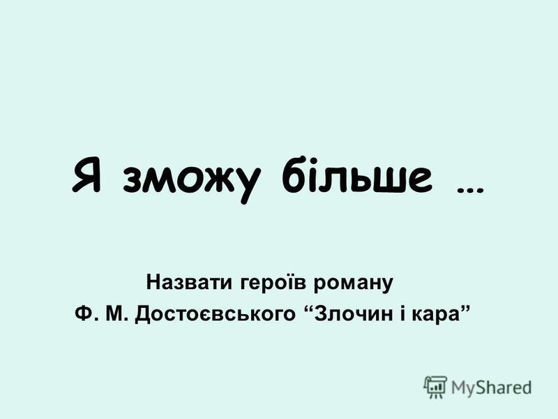 Я зможу більше … Назвати героїв роману Ф. М. Достоєвського Злочин і кара