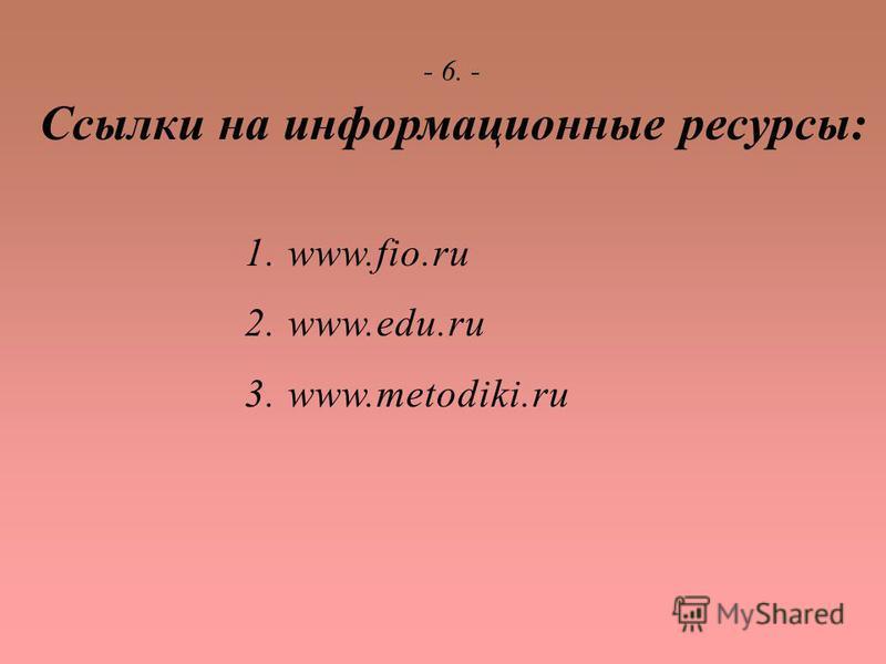 - 6. - Ссылки на информационные ресурсы: 1. www.fio.ru 2. www.edu.ru 3. www.metodiki.ru