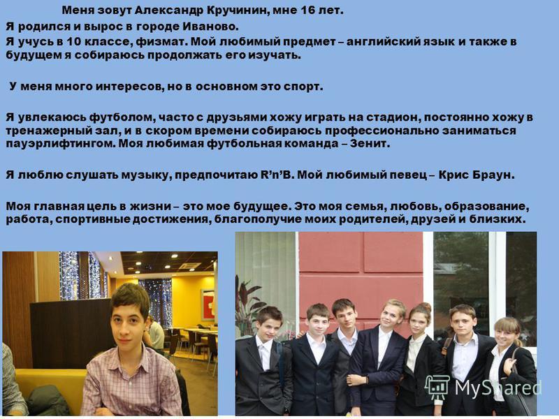 Меня зовут Александр Кручинин, мне 16 лет. Я родился и вырос в городе Иваново. Я учусь в 10 классе, физмат. Мой любимый предмет – английский язык и также в будущем я собираюсь продолжать его изучать. У меня много интересов, но в основном это спорт. Я