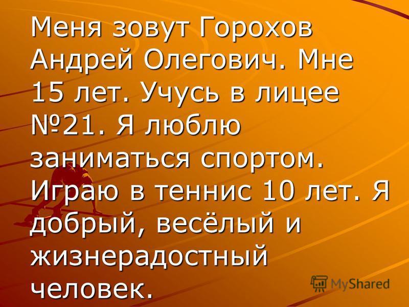 Меня зовут Горохов Андрей Олегович. Мне 15 лет. Учусь в лицее 21. Я люблю заниматься спортом. Играю в теннис 10 лет. Я добрый, весёлый и жизнерадостный человек.