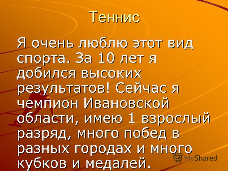 Теннис Я очень люблю этот вид спорта. За 10 лет я добился высоких результатов! Сейчас я чемпион Ивановской области, имею 1 взрослый разряд, много побед в разных городах и много кубков и медалей.