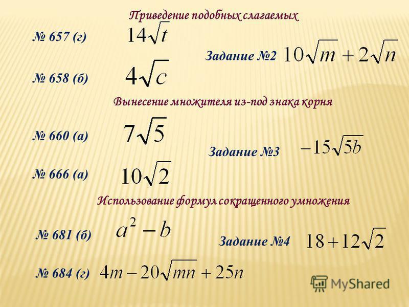 657 (г) 658 (б) 660 (а) 666 (а) Задание 2 Задание 3 Задание 4 681 (б) 684 (г) Приведение подобных слагаемых Вынесение множителя из-под знака корня Использование формул сокращенного умножения