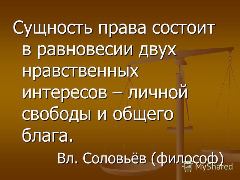 Сущность права состоит в равновесии двух нравственных интересов – личной свободы и общего блага. Вл. Соловьёв (философ)