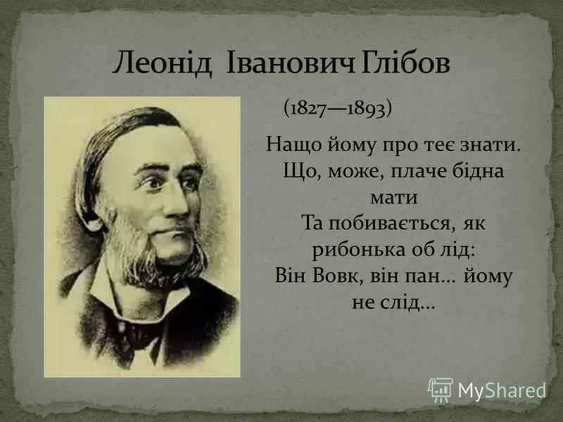 (18271893) Нащо йому про теє знати. Що, може, плаче бідна мати Та побивається, як рибонька об лід: Він Вовк, він пан... йому не слід...