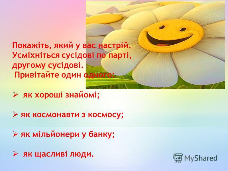 Покажіть, який у вас настрій. Усміхніться сусідові по парті, другому сусідові. Привітайте один одного: як хороші знайомі; як космонавти з космосу; як мільйонери у банку; як щасливі люди.