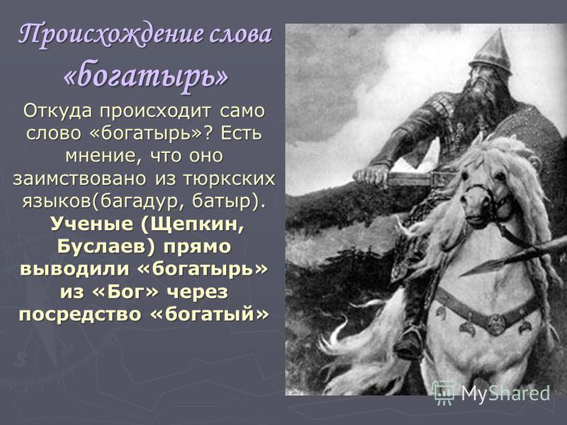 Происхождение слова «богатырь» Откуда происходит само слово «богатырь»? Есть мнение, что оно заимствовано из тюркских языков(багадур, батыр). Ученые (Щепкин, Буслаев) прямо выводили «богатырь» из «Бог» через посредство «богатый» Ученые (Щепкин, Бусла