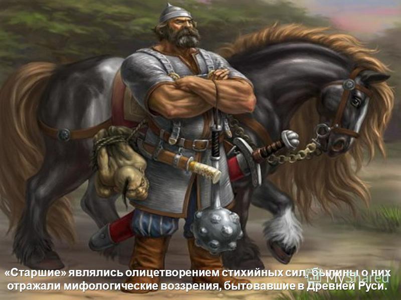 «Старшие» являлись олицетворением стихийных сил, былины о них отражали мифологические воззрения, бытовавшие в Древней Руси. отражали мифологические воззрения, бытовавшие в Древней Руси.