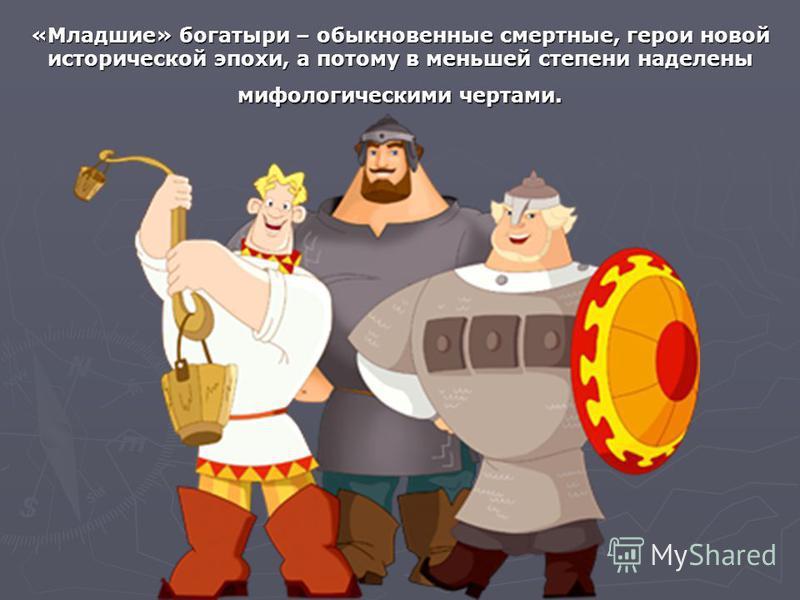 «Младшие» богатыри – обыкновенные смертные, герои новой исторической эпохи, а потому в меньшей степени наделены мифологическими чертами.