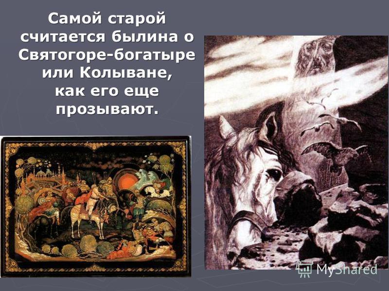 Самой старой считается былина о Святогоре-богатыре или Колыване, как его еще прозывают.
