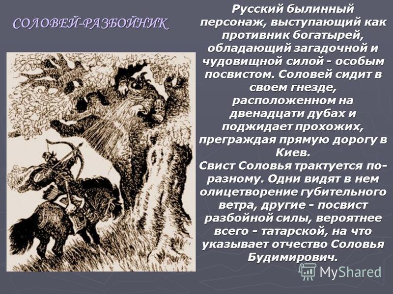 Русский былинный персонаж, выступающий как противник богатырей, обладающий загадочной и чудовищной силой - особым посвистом. Соловей сидит в своем гнезде, расположенном на двенадцати дубах и поджидает прохожих, преграждая прямую дорогу в Киев. Свист