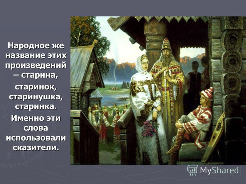 Народное же название этих произведений – старина, старинок, старинушка, старинка. Именно эти слова использовали сказители.
