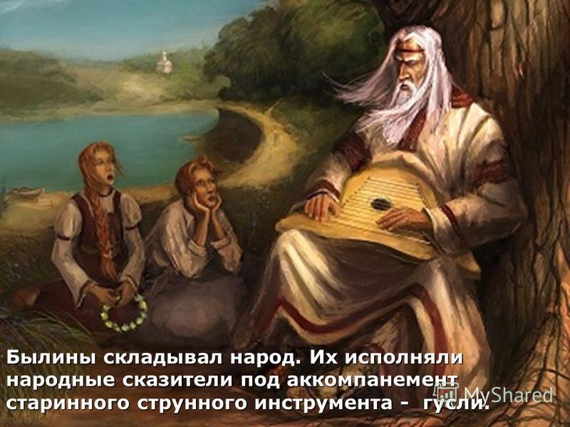 Былины складывал народ. Их исполняли народные сказители под аккомпанемент старинного струнного инструмента - гусли.