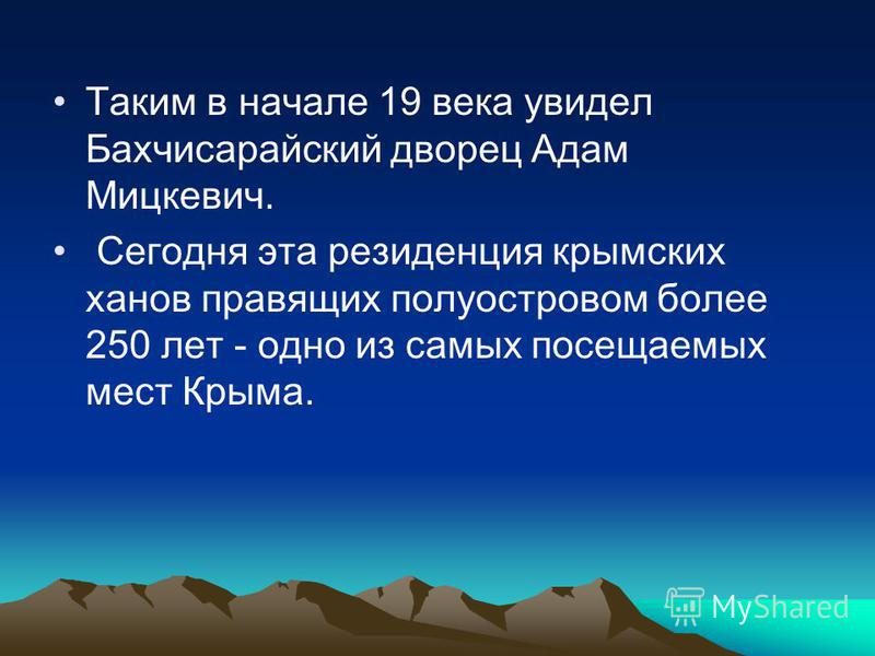 Таким в начале 19 века увидел Бахчисарайский дворец Адам Мицкевич. Сегодня эта резиденция крымских ханов правящих полуостровом более 250 лет - одно из самых посещаемых мест Крыма.