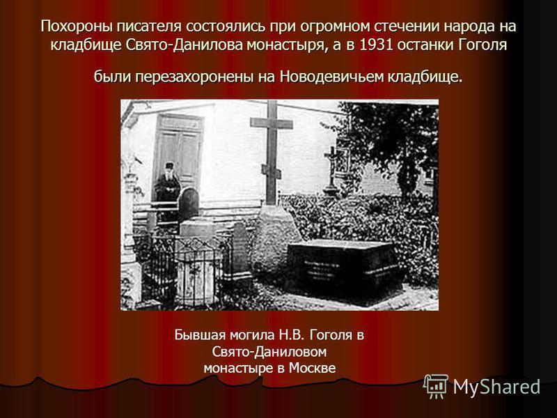 Похороны писателя состоялись при огромном стечении народа на кладбище Свято-Данилова монастыря, а в 1931 останки Гоголя были перезахоронены на Новодевичьем кладбище. Бывшая могила Н.В. Гоголя в Свято-Даниловом монастыре в Москве