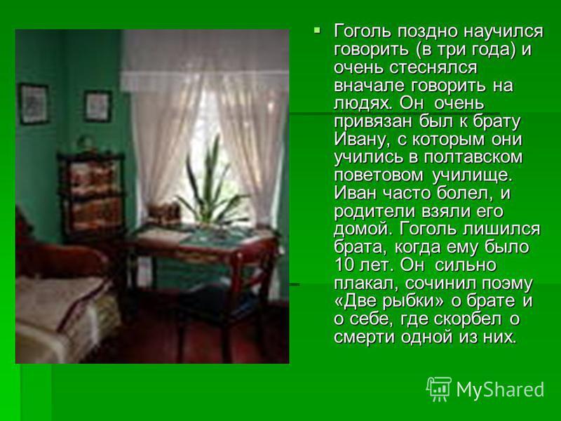 Гоголь поздно научился говорить (в три года) и очень стеснялся вначале говорить на людях. Он очень привязан был к брату Ивану, с которым они учились в полтавском поветовом училище. Иван часто болел, и родители взяли его домой. Гоголь лишился брата, к