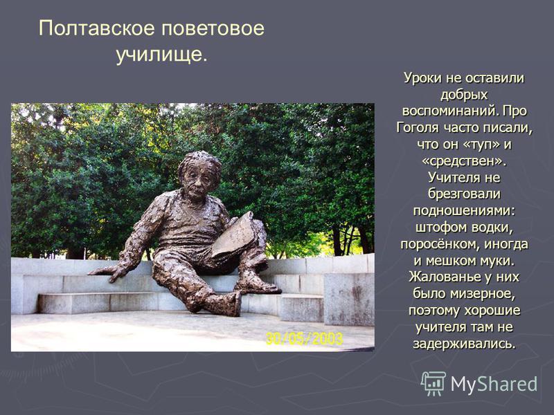 Уроки не оставили добрых воспоминаний. Про Гоголя часто писали, что он «туп» и «средствен». Учителя не брезговали подношениями: штофом водки, поросёнком, иногда и мешком муки. Жалованье у них было мизерное, поэтому хорошие учителя там не задерживалис