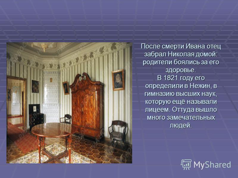После смерти Ивана отец забрал Николая домой: родители боялись за его здоровье. В 1821 году его определили в Нежин, в гимназию высших наук, которую ещё называли лицеем. Оттуда вышло много замечательных людей.