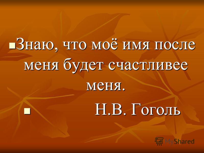 Знаю, что моё имя после меня будет счастливее меня. Знаю, что моё имя после меня будет счастливее меня. Н.В. Гоголь Н.В. Гоголь
