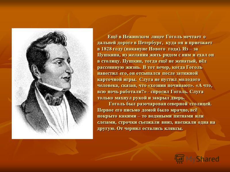 Ещё в Нежинском лицее Гоголь мечтает о дальней дороге в Петербург, куда он и приезжает в 1828 году (накануне Нового года). Из – за Пушкина, из желания жить рядом с ним и ехал он в столицу. Пушкин, тогда ещё не женатый, вёл рассеянную жизнь. В тот веч