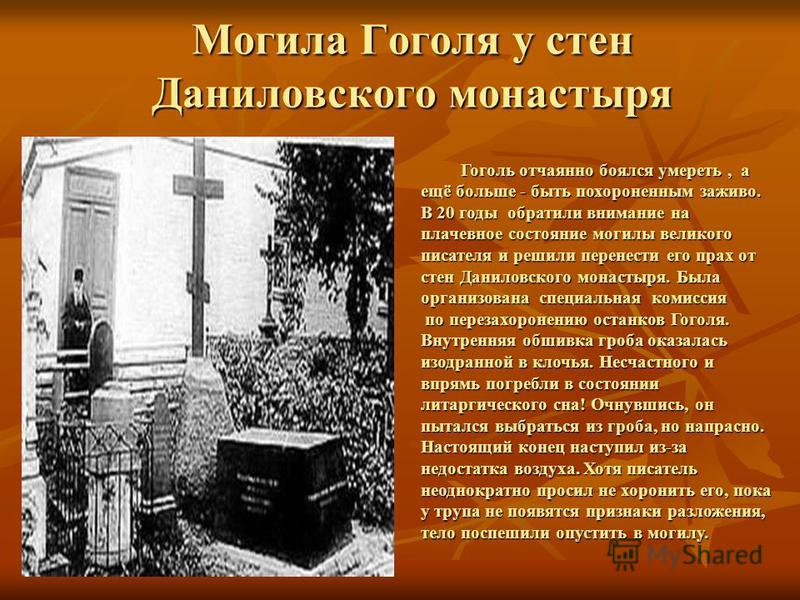 Могила Гоголя у стен Даниловского монастыря Гоголь отчаянно боялся умереть, а ещё больше - быть похороненным заживо. В 20 годы обратили внимание на плачевное состояние могилы великого писателя и решили перенести его прах от стен Даниловского монастыр