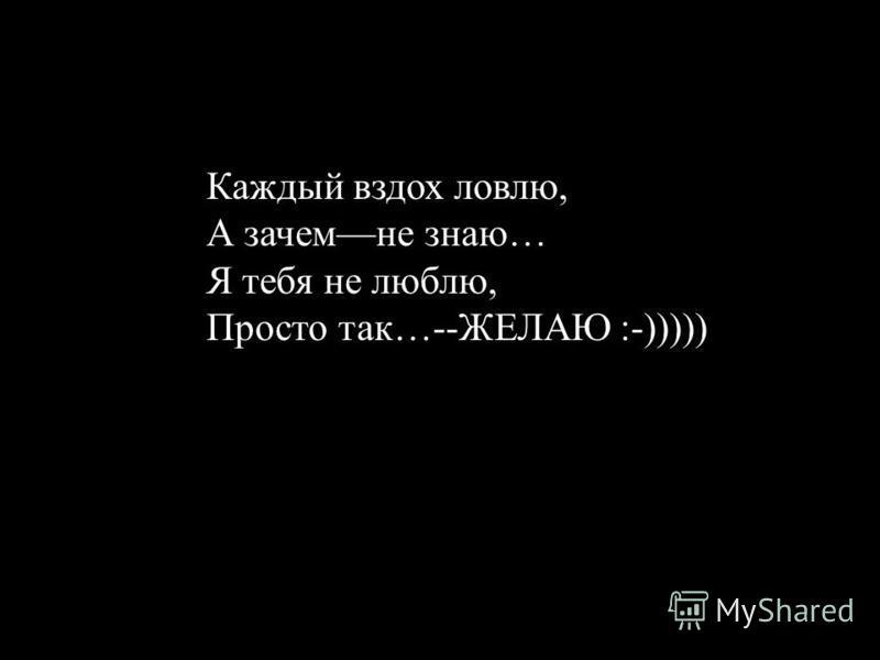 Каждый вздох ловлю, А зачем не знаю… Я тебя не люблю, Просто так…--ЖЕЛАЮ :-)))))