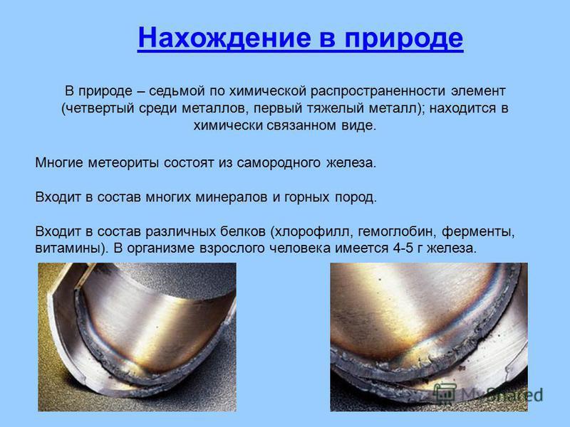 В природе – седьмой по химической распространенности элемент (четвертый среди металлов, первый тяжелый металл); находится в химически связанном виде. Многие метеориты состоят из самородного железа. Входит в состав многих минералов и горных пород. Вхо