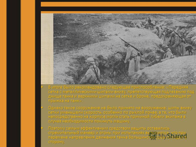 В итоге было рекомендовано следующее приспособление: «Передняя сетка с металлическими шипами внизу, препятствующая подлезанию под днище танка и верхними шипами на сетке и броне, предохраняющая от прыжка на танк». Однако такое сооружение не было приня