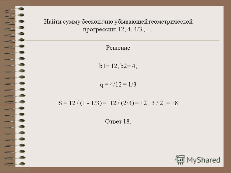 Найти сумму бесконечно убывающей геометрической прогрессии: 12, 4, 4/3, … Решение b1= 12, b2= 4, q = 4/12 = 1/3 S = 12 / (1 - 1/3) = 12 / (2/3) = 12 · 3 / 2 = 18 Ответ 18.
