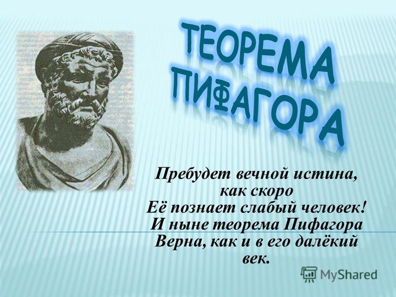 Пребудет вечной истина, как скоро Её познает слабый человек! И ныне теорема Пифагора Верна, как и в его далёкий век.