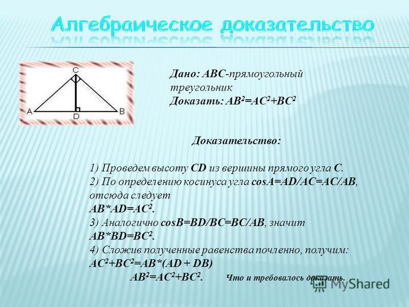Дано: ABC-прямоугольный треугольник Доказать: AB 2 =AC 2 +BC 2 Доказательство: 1) Проведем высоту CD из вершины прямого угла С. 2) По определению косинуса угла соsА=AD/AC=AC/AB, отсюда следует AB*AD=AC 2. 3) Аналогично соsВ=BD/BC=BC/AB, значит AB*BD=