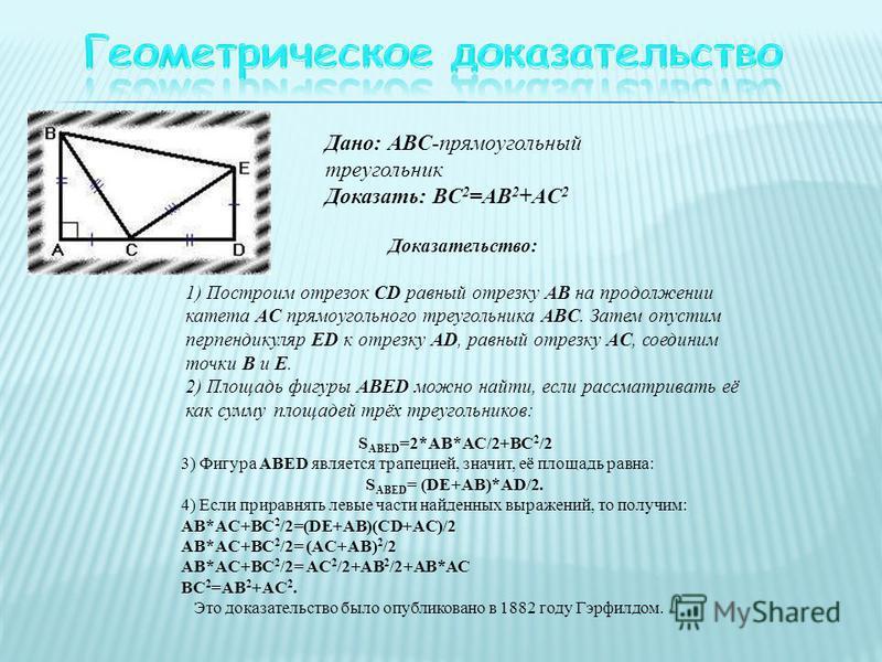 Дано: ABC-прямоугольный треугольник Доказать: BC 2 =AB 2 +AC 2 Доказательство: 1) Построим отрезок CD равный отрезку AB на продолжении катета AC прямоугольного треугольника ABC. Затем опустим перпендикуляр ED к отрезку AD, равный отрезку AC, соединим