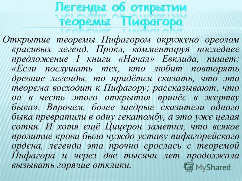Открытие теоремы Пифагором окружено ореолом красивых легенд. Прокл, комментируя последнее предложение I книги «Начал» Евклида, пишет: «Если послушать тех, кто любит повторять древние легенды, то придётся сказать, что эта теорема восходит к Пифагору;