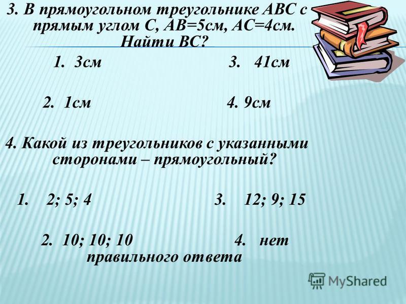 3. В прямоугольном треугольнике АВС с прямым углом С, АВ=5 см, АС=4 см. Найти ВС? 1. 3 см 3. 41 см 2. 1 см 4. 9 см 4. Какой из треугольников с указанными сторонами – прямоугольный? 1. 2; 5; 4 3. 12; 9; 15 2. 10; 10; 10 4. нет правильного ответа