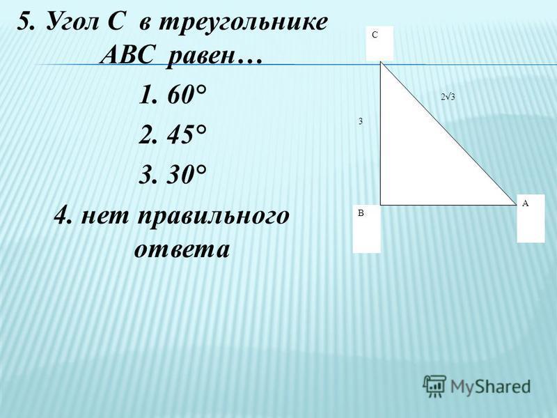 5. Угол С в треугольнике АВС равен… 1. 60° 2. 45° 3. 30° 4. нет правильного ответа С А В 3 2 3