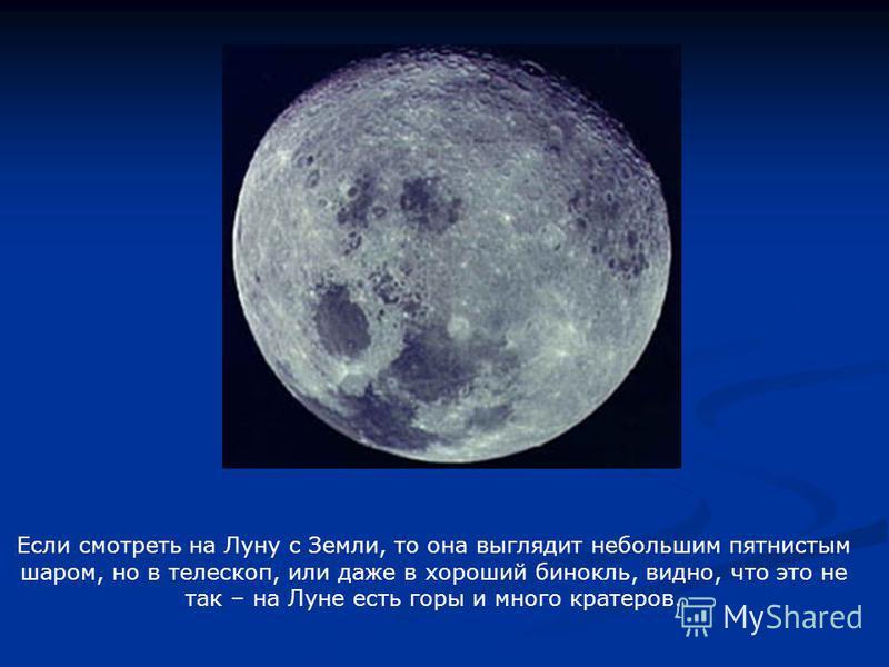 Если смотреть на Луну с Земли, то она выглядит небольшим пятнистым шаром, но в телескоп, или даже в хороший бинокль, видно, что это не так – на Луне есть горы и много кратеров.